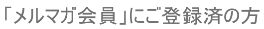 会員限定スペシャルコンテンツWEBマガジン【シー・スナップ】「メルマガ会員」にご登録済の方